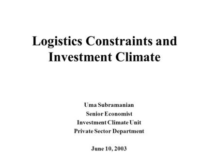 Logistics Constraints and Investment Climate Uma Subramanian Senior Economist Investment Climate Unit Private Sector Department June 10, 2003.