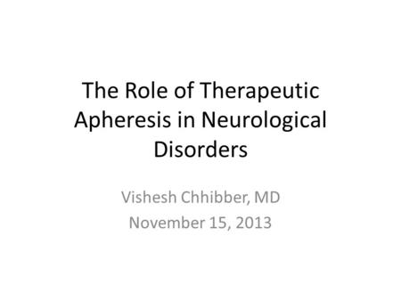 The Role of Therapeutic Apheresis in Neurological Disorders Vishesh Chhibber, MD November 15, 2013.