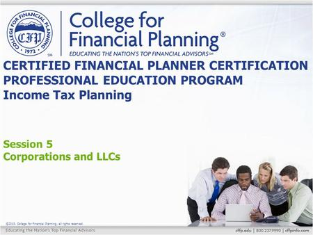 ©2015, College for Financial Planning, all rights reserved. Session 5 Corporations and LLCs CERTIFIED FINANCIAL PLANNER CERTIFICATION PROFESSIONAL EDUCATION.