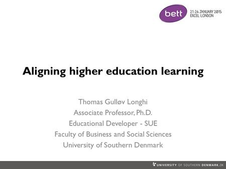 Aligning higher education learning Thomas Gulløv Longhi Associate Professor, Ph.D. Educational Developer - SUE Faculty of Business and Social Sciences.