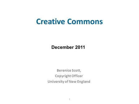Creative Commons Berenice Scott, Copyright Officer University of New England 1 December 2011.