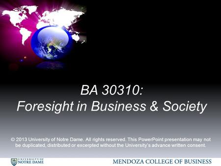 BA 30310: Foresight in Business & Society © 2013 University of Notre Dame. All rights reserved. This PowerPoint presentation may not be duplicated, distributed.