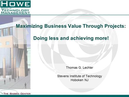 Maximizing Business Value Through Projects: Doing less and achieving more! Thomas G. Lechler Stevens Institute of Technology Hoboken NJ.