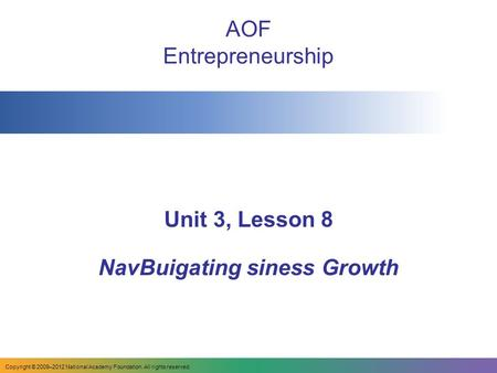 AOF Entrepreneurship Unit 3, Lesson 8 NavBuigating siness Growth Copyright © 2009–2012 National Academy Foundation. All rights reserved.