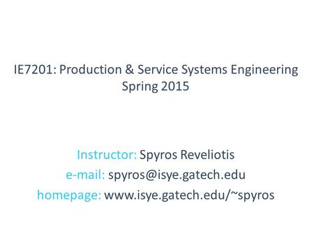 Instructor: Spyros Reveliotis   homepage:  IE7201: Production & Service Systems Engineering Spring.