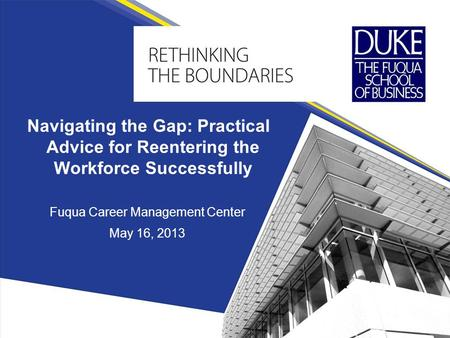 Fuqua Career Management Center May 16, 2013 Navigating the Gap: Practical Advice for Reentering the Workforce Successfully.