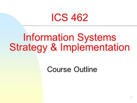 1 ICS 462 Information Systems Strategy & Implementation Course Outline.