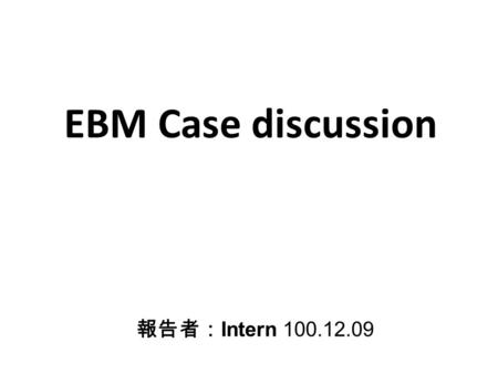 EBM Case discussion 報告者: Intern 100.12.09. General datas 26-year old male BW 75kg.
