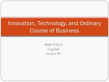 BUSI 7220/6 Cegielski Lecture #2 Innovation, Technology, and Ordinary Course of Business.