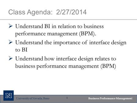 University of Nevada, Reno Business Performance Management 1 Class Agenda: 2/27/2014  Understand BI in relation to business performance management (BPM).
