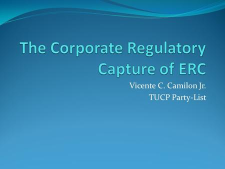 "Vicente C. Camilon Jr. TUCP Party-List. The Mission of the Energy Regulatory Commission (ERC) ""The Energy Regulatory Commission will promote and protect."