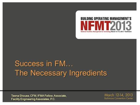 Success in FM… The Necessary Ingredients Success in FM… The Necessary Ingredients Teena Shouse, CFM, IFMA Fellow, Associate, Facility Engineering Associates,