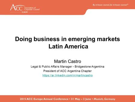 Doing business in emerging markets Latin America Martin Castro Legal & Public Affairs Manager - Bridgestone Argentina President of ACC Argentina Chapter.