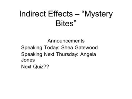 "Indirect Effects – ""Mystery Bites"" Announcements Speaking Today: Shea Gatewood Speaking Next Thursday: Angela Jones Next Quiz??"
