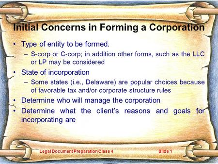 Legal Document Preparation Class 4Slide 1 Initial Concerns in Forming a Corporation Type of entity to be formed. –S-corp or C-corp; in addition other forms,