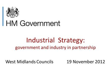 Industrial Strategy: government and industry in partnership West Midlands Councils 19 November 2012.