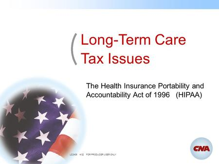 The Health Insurance Portability and Accountability Act of 1996 (HIPAA) Long-Term Care Tax Issues LC2439 4/02 FOR PRODUCER USER ONLY.