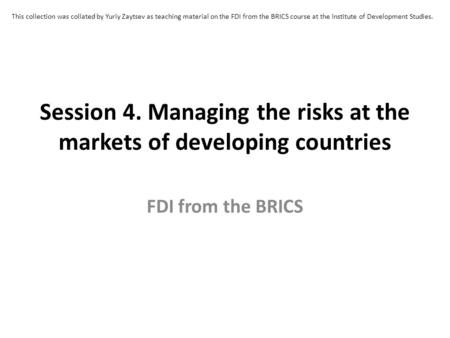 Session 4. Managing the risks at the markets of developing countries FDI from the BRICS This collection was collated by Yuriy Zaytsev as teaching material.