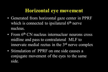 Horizontal eye movement Generated from horizontal gaze center in PPRF which is connected to ipsilateral 6 th nerve nucleus. From 6 th CN nucleus internuclear.