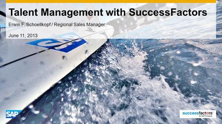 Talent Management with SuccessFactors Erwin F. Schoellkopf / Regional Sales Manager June 11, 2013.