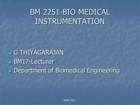 BME REC BM 2251-BIO MEDICAL INSTRUMENTATION G.THIYAGARAJAN G.THIYAGARAJAN BM17-Lecturer BM17-Lecturer Department of Biomedical Engineering Department.