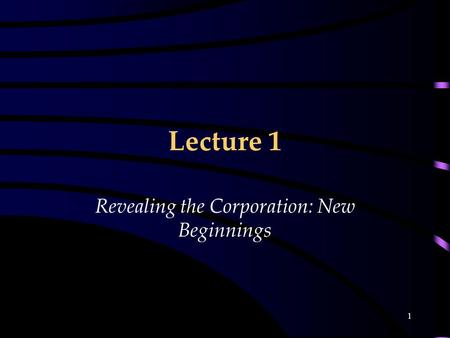 1 Lecture 1 Revealing the Corporation: New Beginnings.