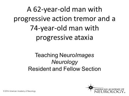 A 62-year-old man with progressive action tremor and a 74-year-old man with progressive ataxia Teaching NeuroImages Neurology Resident and Fellow Section.