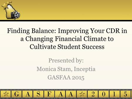 Finding Balance: Improving Your CDR in a Changing Financial Climate to Cultivate Student Success Presented by: Monica Stam, Inceptia GASFAA 2015.