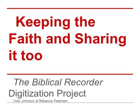 Keeping the Faith and Sharing it too The Biblical Recorder Digitization Project Vicki Johnson & Rebecca Petersen.