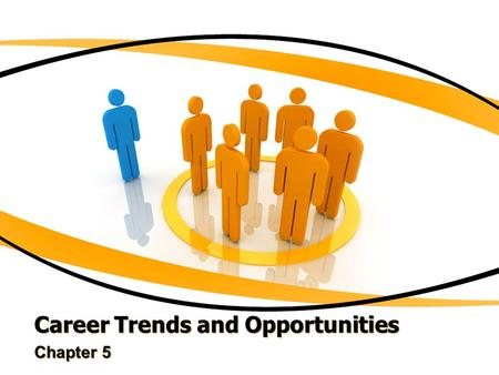 Career Trends and Opportunities Chapter 5. Employment Trends of the Future Keep up with what is happening in the world so that your career does not become.