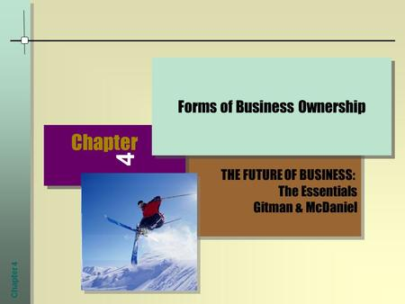 Chapter 4 THE FUTURE OF BUSINESS: The Essentials Gitman & McDaniel THE FUTURE OF BUSINESS: The Essentials Gitman & McDaniel Chapter 4 Forms of Business.