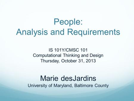People: Analysis and Requirements IS 101Y/CMSC 101 Computational Thinking and Design Thursday, October 31, 2013 Marie desJardins University of Maryland,