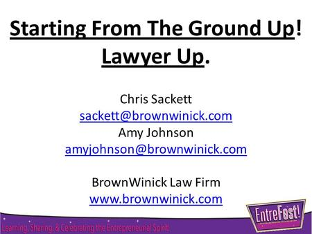 Starting From The Ground Up! Lawyer Up. Chris Sackett Amy Johnson BrownWinick Law Firm