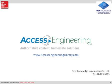 1 McGraw-Hill Professional Learn More. Do More. New Knowledge Information Co., Ltd. Tel: 02-129-3983 www.AccessEngineeringLibrary.com.
