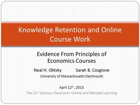 Evidence From Principles of Economics Courses Knowledge Retention and Online Course Work Neal H. OlitskySarah B. Cosgrove University of Massachusetts Dartmouth.