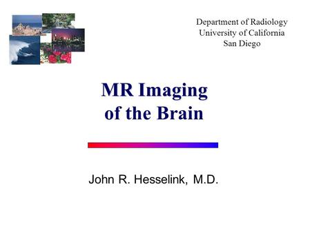 Department of Radiology University of California San Diego John R. Hesselink, M.D. MR Imaging of the Brain.