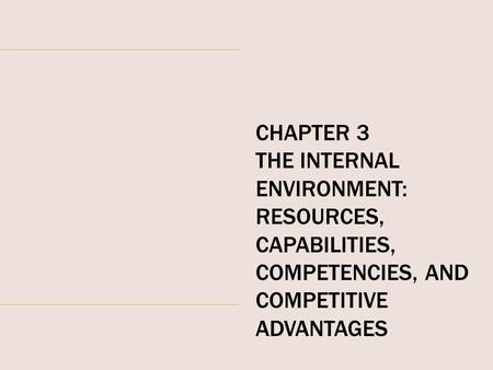 CHAPTER 3 THE INTERNAL ENVIRONMENT: RESOURCES, CAPABILITIES, COMPETENCIES, AND COMPETITIVE ADVANTAGES.