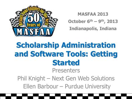 MASFAA 2013 October 6 th – 9 th, 2013 Indianapolis, Indiana Scholarship Administration and Software Tools: Getting Started Presenters Phil Knight – Next.