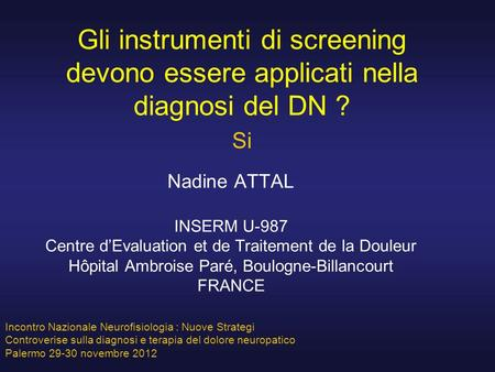 Gli instrumenti di screening devono essere applicati nella diagnosi del DN ? Si Nadine ATTAL INSERM U-987 Centre d'Evaluation et de Traitement de la Douleur.
