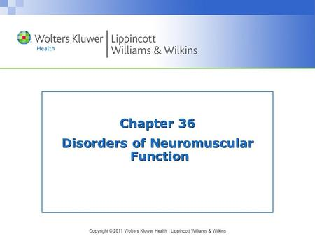 Copyright © 2011 Wolters Kluwer Health | Lippincott Williams & Wilkins Chapter 36 Disorders of Neuromuscular Function.