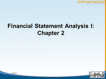 Financial Statement Analysis I: Chapter 2 ©NACM. General Chapter Notes A. Debtor's Decisions, An Example: Legal Form of the Debtor 1. What Legal Form.
