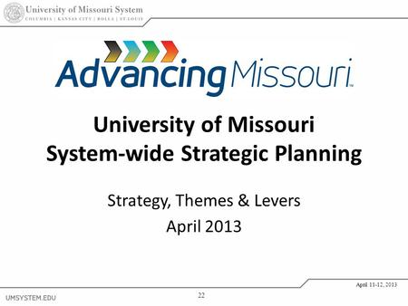 22 April 11-12, 2013 University of Missouri System-wide Strategic Planning Strategy, Themes & Levers April 2013.