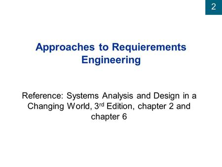 2 Approaches to Requierements Engineering Reference: Systems Analysis and Design in a Changing World, 3 rd Edition, chapter 2 and chapter 6.