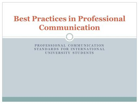 PROFESSIONAL COMMUNICATION STANDARDS FOR INTERNATIONAL UNIVERSITY STUDENTS Best Practices in Professional Communication.