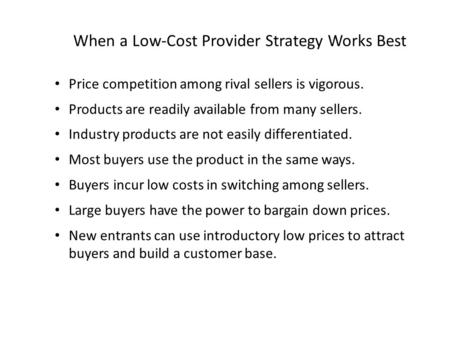 When a Low-Cost Provider Strategy Works Best Price competition among rival sellers is vigorous. Products are readily available from many sellers. Industry.