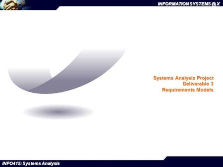 INFORMATION X INFO415: Systems Analysis Systems Analysis Project Deliverable 3 Requirements Models.