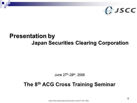 Japan Securities Clearing Corporation June 27 th -28 th, 2006 1 Presentation by Presentation by Japan Securities Clearing Corporation The 8 th ACG Cross.