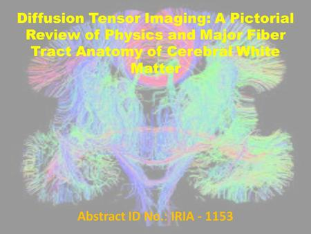 Diffusion Tensor Imaging: A Pictorial Review of Physics and Major Fiber Tract Anatomy of Cerebral White Matter Abstract ID No.: IRIA - 1153.