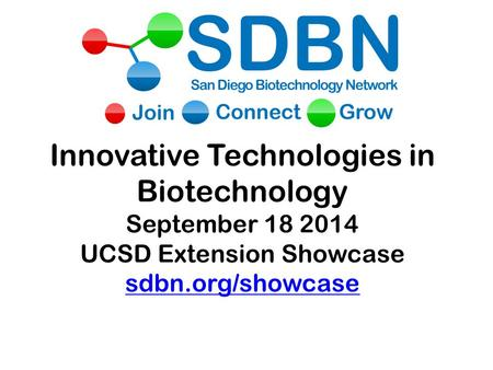 Innovative Technologies in Biotechnology September 18 2014 UCSD Extension Showcase sdbn.org/showcase sdbn.org/showcase.