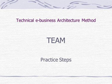 Technical e-business Architecture Method TEAM Practice Steps.